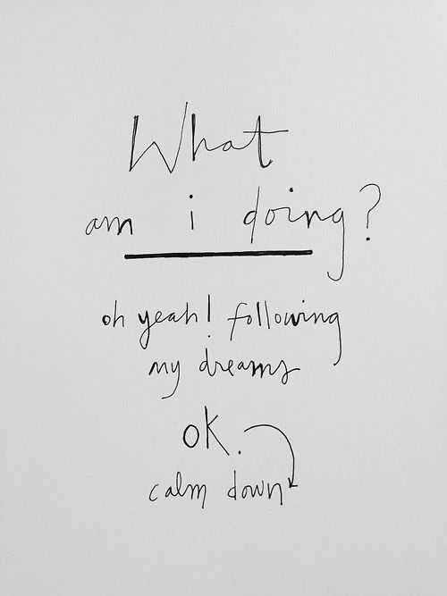 What am I doing? Oh yeah! Following my dreams. Ok, calm down.