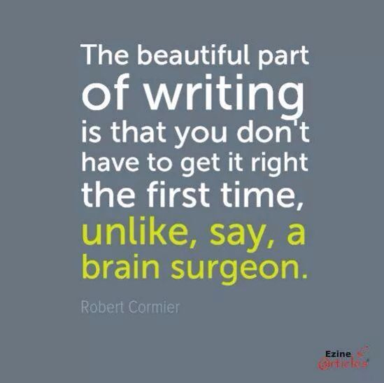 The beautiful part of writing is that you don't have to get it right the first time, unlike, say, a brain surgeon